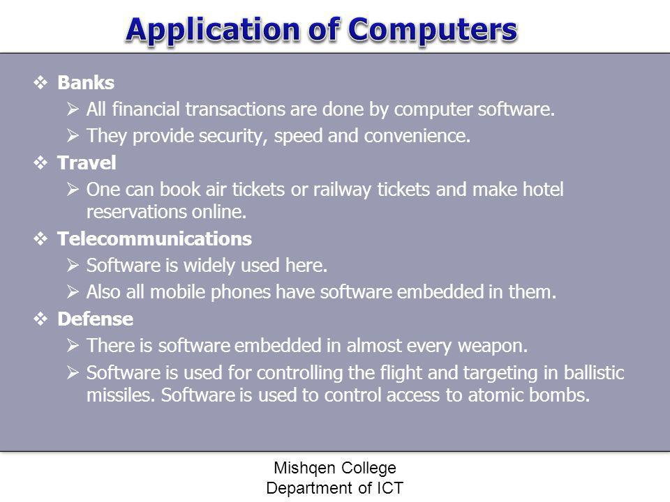 Banks All financial transactions are done by computer software. They provide security, speed and convenience. Travel One can book air tickets or railw