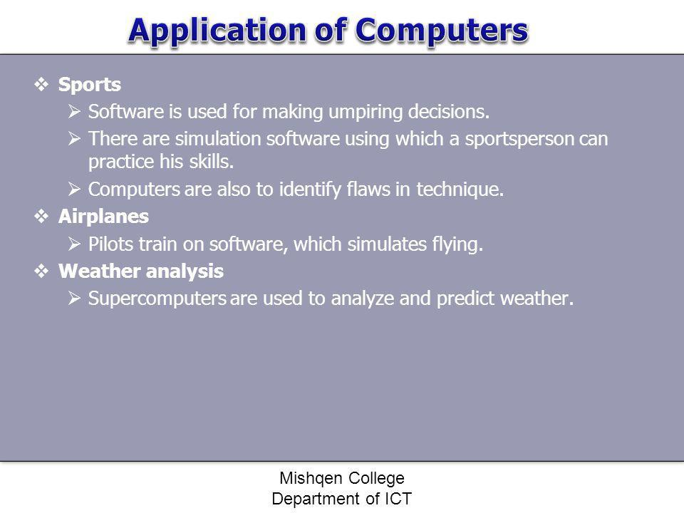 Sports Software is used for making umpiring decisions. There are simulation software using which a sportsperson can practice his skills. Computers are