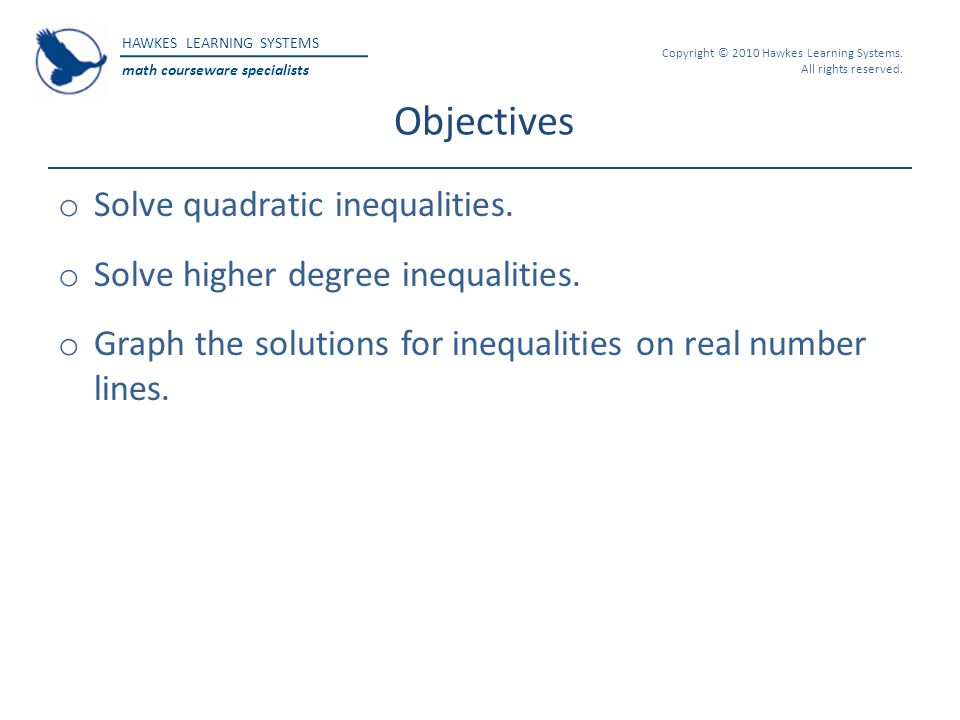 HAWKES LEARNING SYSTEMS math courseware specialists Copyright © 2010 Hawkes Learning Systems. All rights reserved. Objectives o Solve quadratic inequa