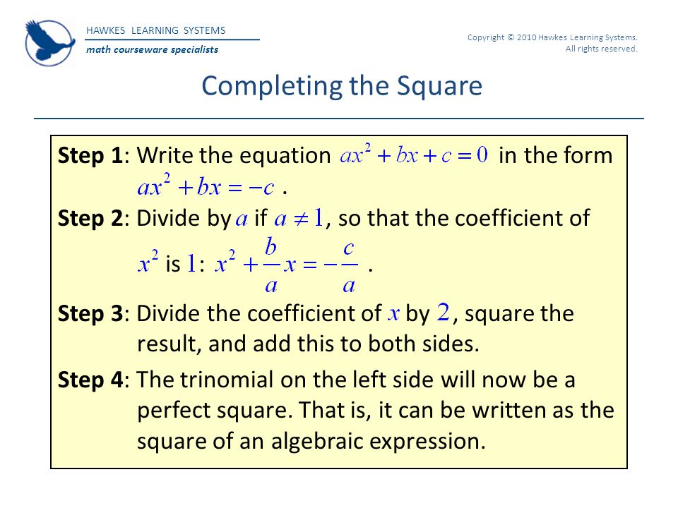 HAWKES LEARNING SYSTEMS math courseware specialists Copyright © 2010 Hawkes Learning Systems. All rights reserved. Completing the Square Step 1: Write