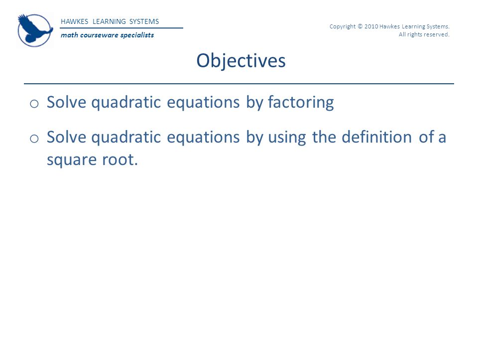 HAWKES LEARNING SYSTEMS math courseware specialists Copyright © 2010 Hawkes Learning Systems. All rights reserved. Objectives o Solve quadratic equati