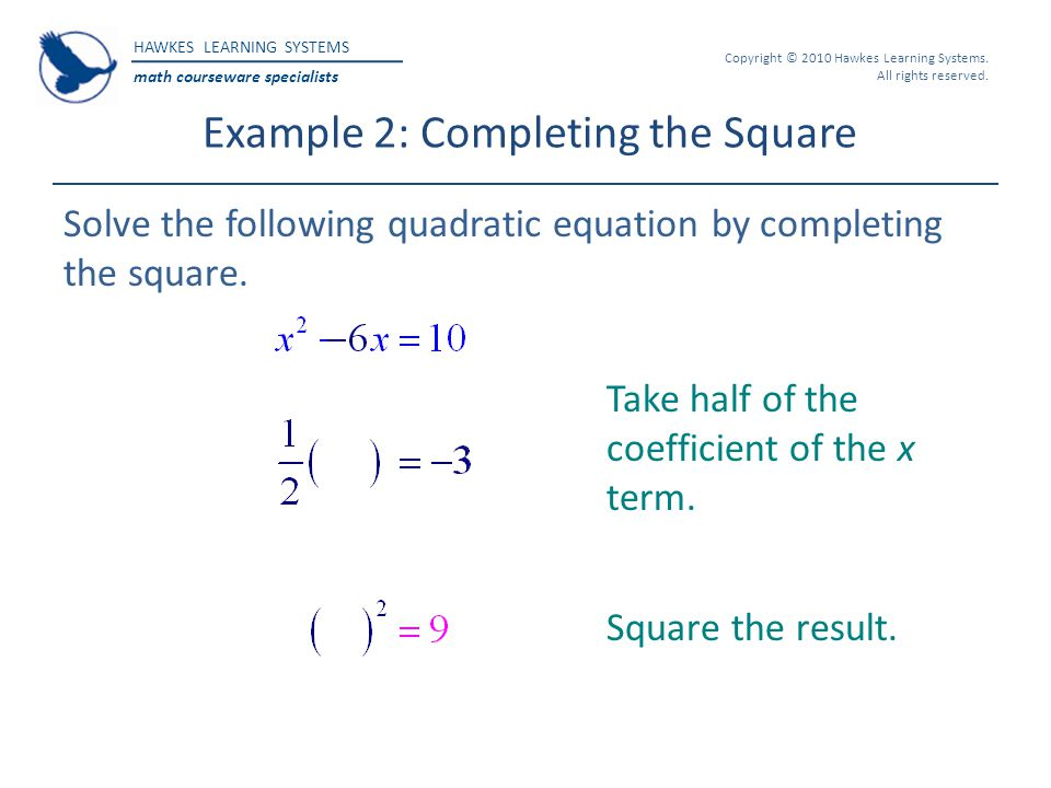 HAWKES LEARNING SYSTEMS math courseware specialists Copyright © 2010 Hawkes Learning Systems. All rights reserved. Example 2: Completing the Square So