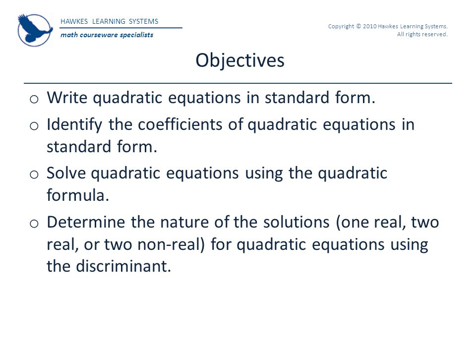 HAWKES LEARNING SYSTEMS math courseware specialists Copyright © 2010 Hawkes Learning Systems. All rights reserved. Objectives o Write quadratic equati