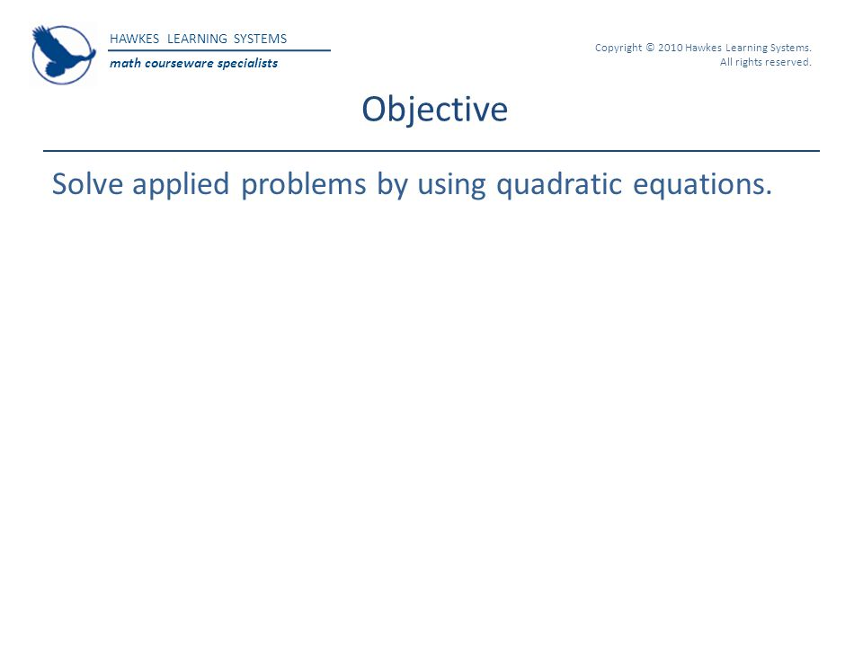 HAWKES LEARNING SYSTEMS math courseware specialists Copyright © 2010 Hawkes Learning Systems. All rights reserved. Objective Solve applied problems by