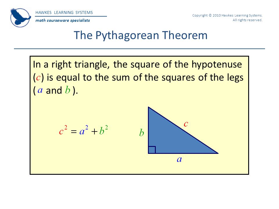HAWKES LEARNING SYSTEMS math courseware specialists Copyright © 2010 Hawkes Learning Systems. All rights reserved. The Pythagorean Theorem In a right