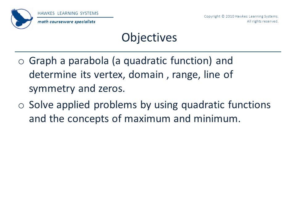 HAWKES LEARNING SYSTEMS math courseware specialists Copyright © 2010 Hawkes Learning Systems. All rights reserved. Objectives o Graph a parabola (a qu