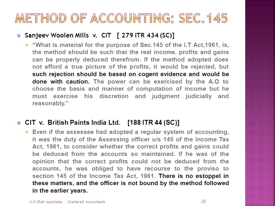 Sanjeev Woolen Mills v. CIT [ 279 ITR 434 (SC)] What is material for the purpose of Sec.145 of the I.T Act,1961, is, the method should be such that th