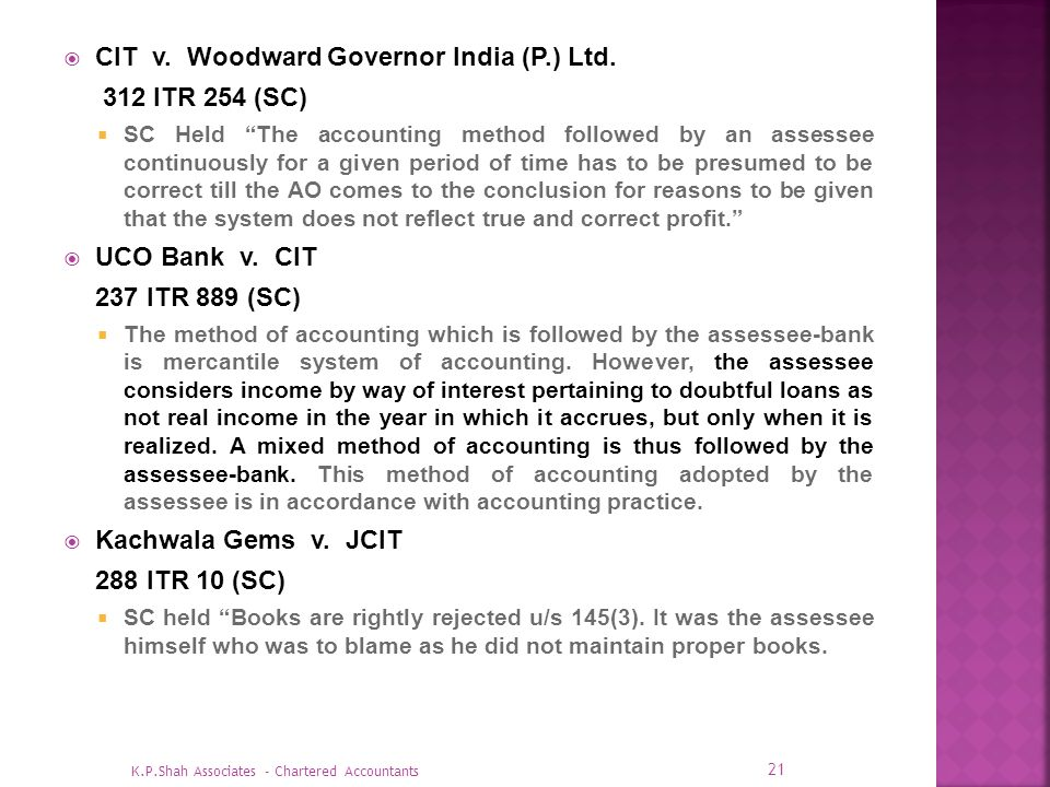 CIT v. Woodward Governor India (P.) Ltd. 312 ITR 254 (SC) SC Held The accounting method followed by an assessee continuously for a given period of tim