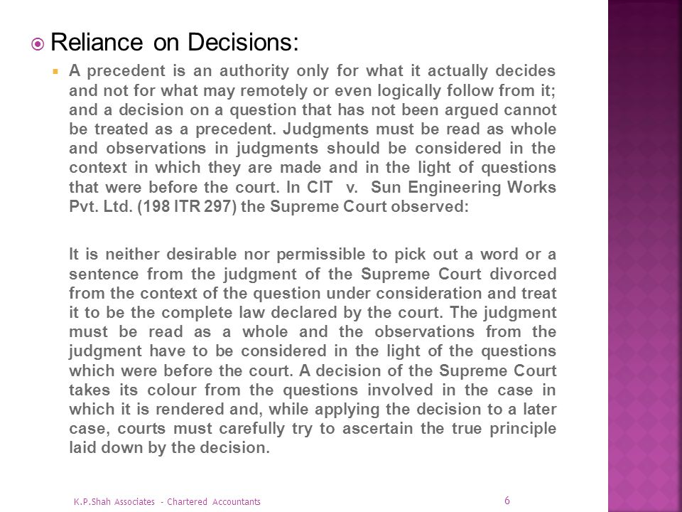 Reliance on Decisions: A precedent is an authority only for what it actually decides and not for what may remotely or even logically follow from it; a