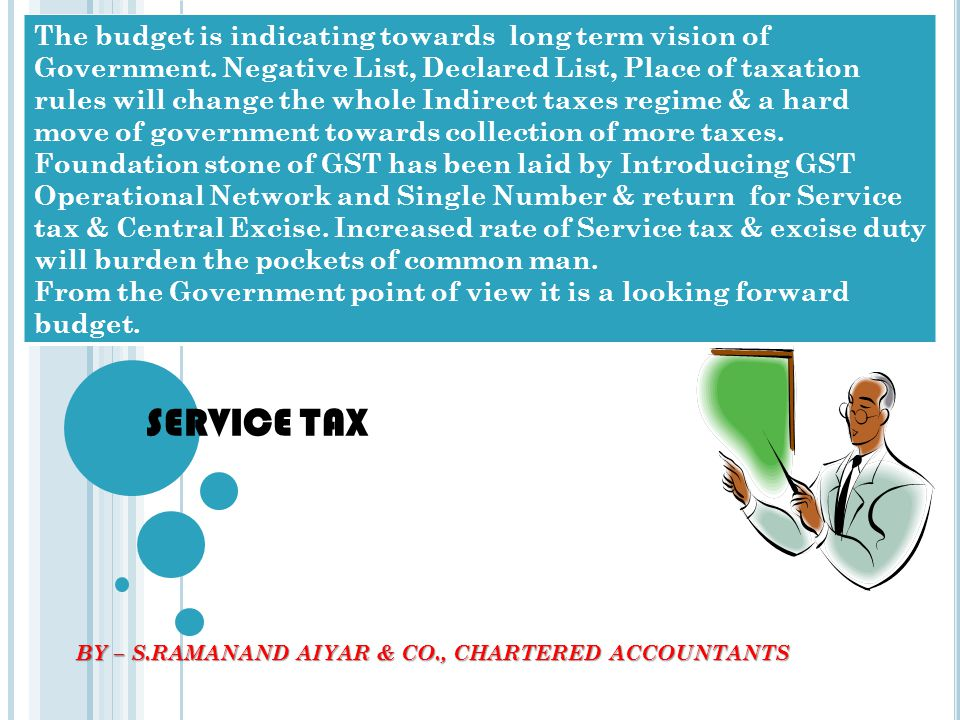 SERVICE TAX BY – S.RAMANAND AIYAR & CO., CHARTERED ACCOUNTANTS The budget is indicating towards long term vision of Government. Negative List, Declare