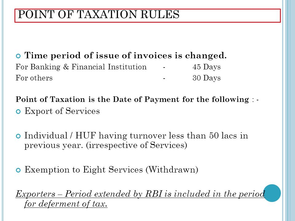 POINT OF TAXATION RULES Time period of issue of invoices is changed. For Banking & Financial Institution - 45 Days For others - 30 Days Point of Taxat