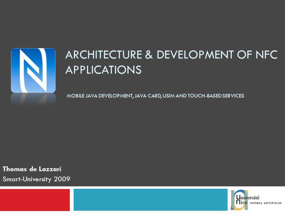 ARCHITECTURE & DEVELOPMENT OF NFC APPLICATIONS MOBILE JAVA DEVELOPMENT, JAVA CARD, USIM AND TOUCH-BASED SERVICES Thomas de Lazzari Smart-University 2009