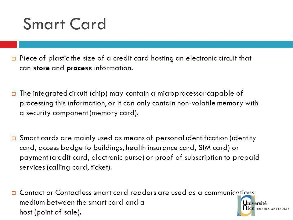 Smart Card Piece of plastic the size of a credit card hosting an electronic circuit that can store and process information.