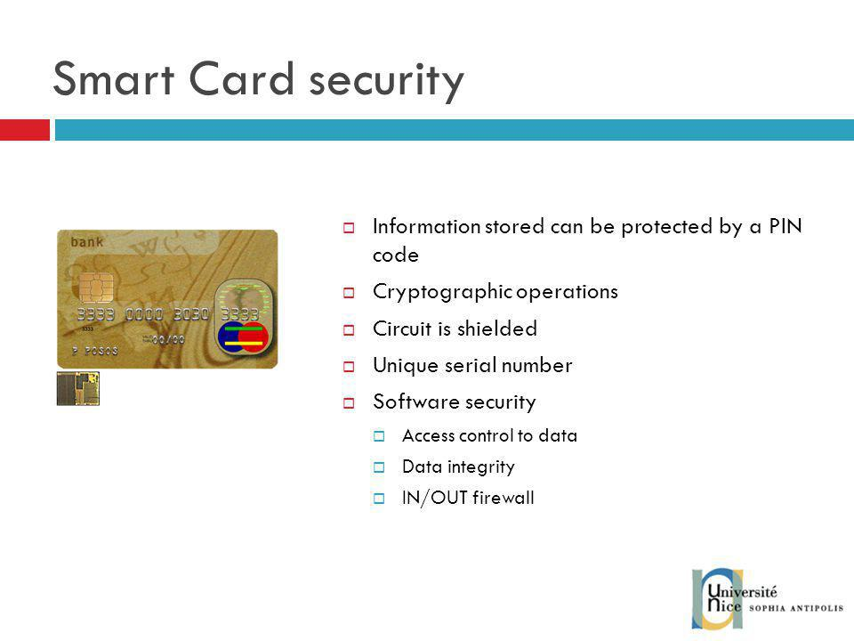 Smart Card security Information stored can be protected by a PIN code Cryptographic operations Circuit is shielded Unique serial number Software security Access control to data Data integrity IN/OUT firewall