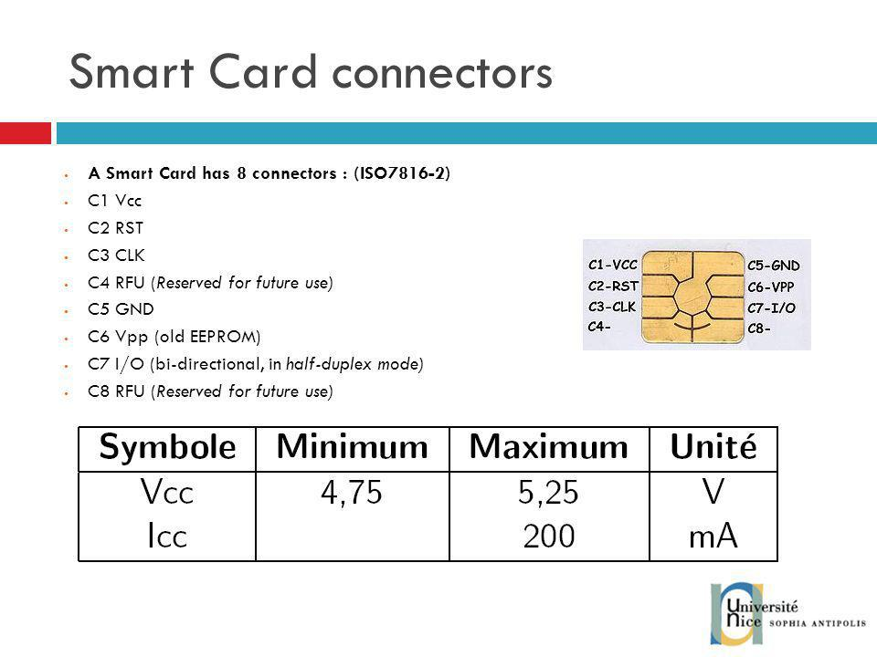 Smart Card connectors A Smart Card has 8 connectors : (ISO7816-2) C1 Vcc C2 RST C3 CLK C4 RFU (Reserved for future use) C5 GND C6 Vpp (old EEPROM) C7 I/O (bi-directional, in half-duplex mode) C8 RFU (Reserved for future use)