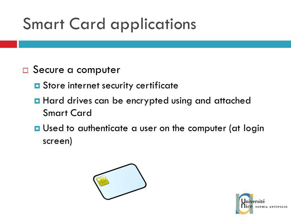 Smart Card applications Secure a computer Store internet security certificate Hard drives can be encrypted using and attached Smart Card Used to authenticate a user on the computer (at login screen)