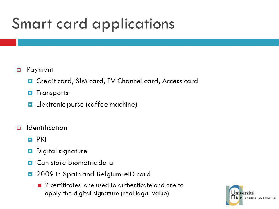 Smart card applications Payment Credit card, SIM card, TV Channel card, Access card Transports Electronic purse (coffee machine) Identification PKI Digital signature Can store biometric data 2009 in Spain and Belgium: eID card 2 certificates: one used to authenticate and one to apply the digital signature (real legal value)