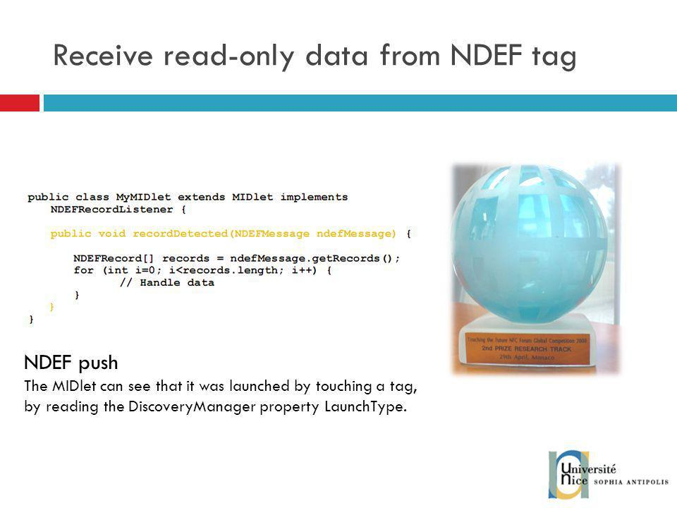 Receive read-only data from NDEF tag NDEF push The MIDlet can see that it was launched by touching a tag, by reading the DiscoveryManager property LaunchType.