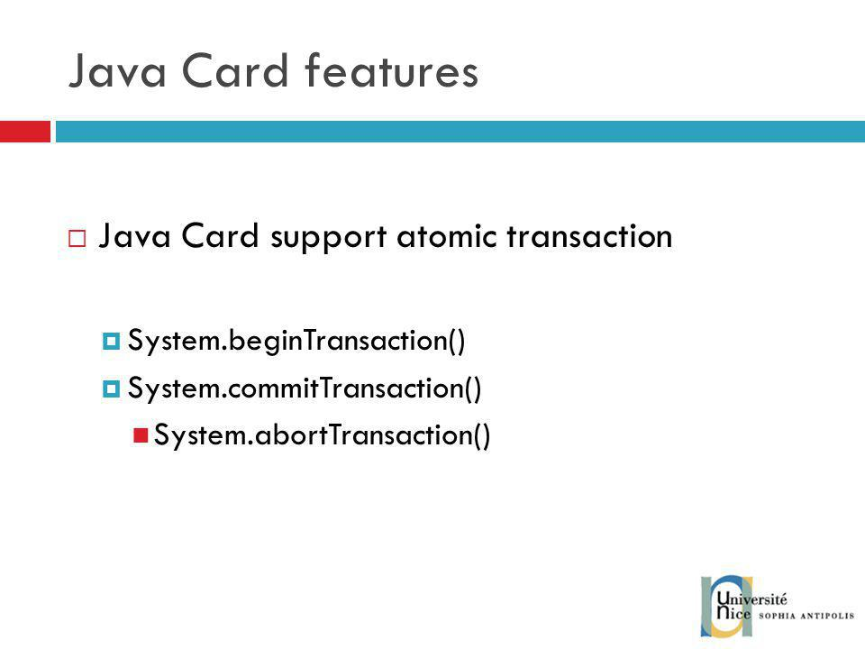 Java Card features Java Card support atomic transaction System.beginTransaction() System.commitTransaction() System.abortTransaction()