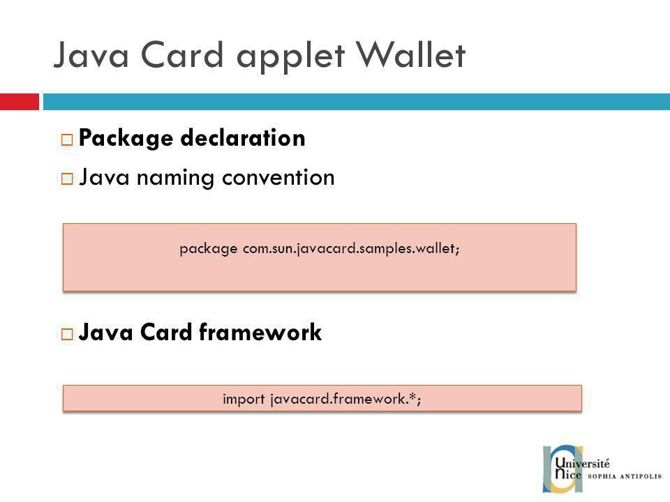 Java Card applet Wallet Package declaration Java naming convention Java Card framework package com.sun.javacard.samples.wallet; import javacard.framework.*;