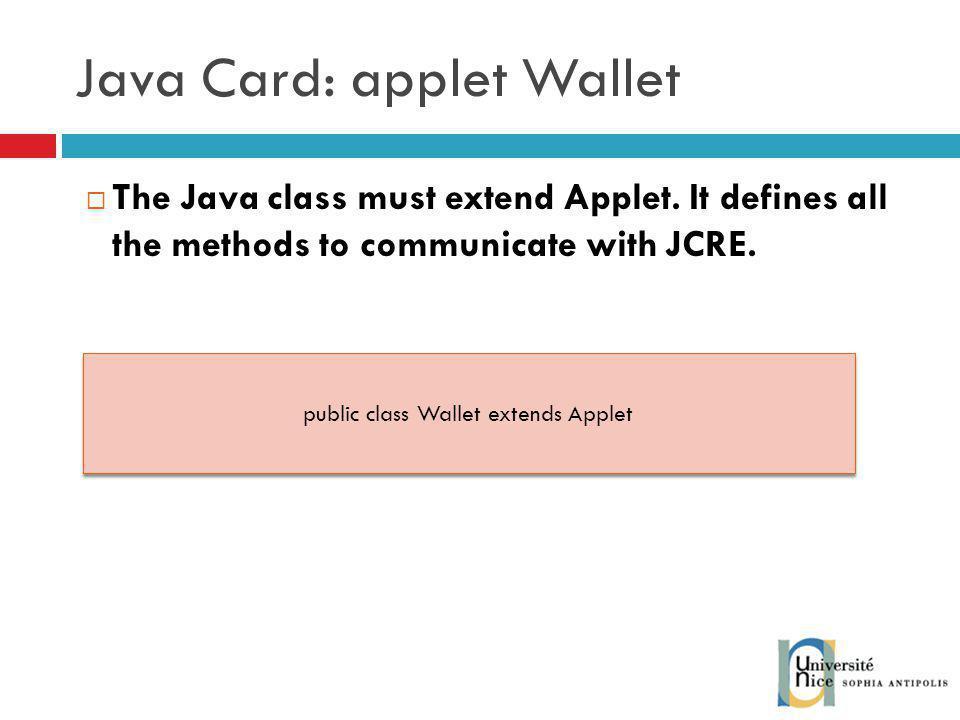 Java Card: applet Wallet The Java class must extend Applet.