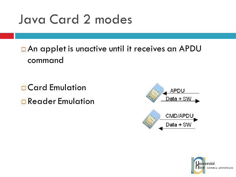 Java Card 2 modes An applet is unactive until it receives an APDU command Card Emulation Reader Emulation