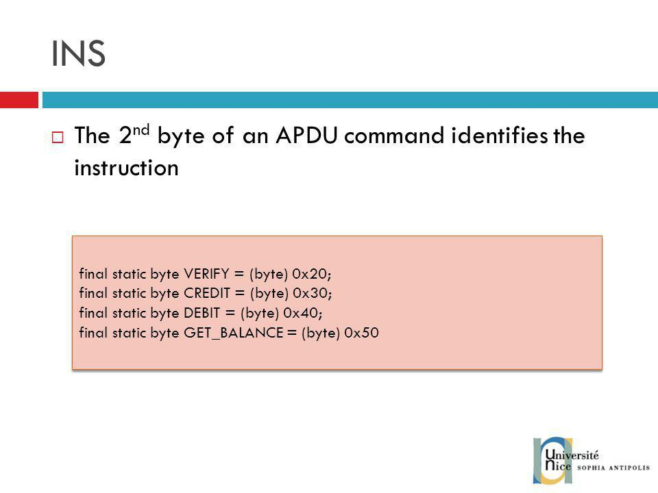 INS The 2 nd byte of an APDU command identifies the instruction final static byte VERIFY = (byte) 0x20; final static byte CREDIT = (byte) 0x30; final static byte DEBIT = (byte) 0x40; final static byte GET_BALANCE = (byte) 0x50 final static byte VERIFY = (byte) 0x20; final static byte CREDIT = (byte) 0x30; final static byte DEBIT = (byte) 0x40; final static byte GET_BALANCE = (byte) 0x50