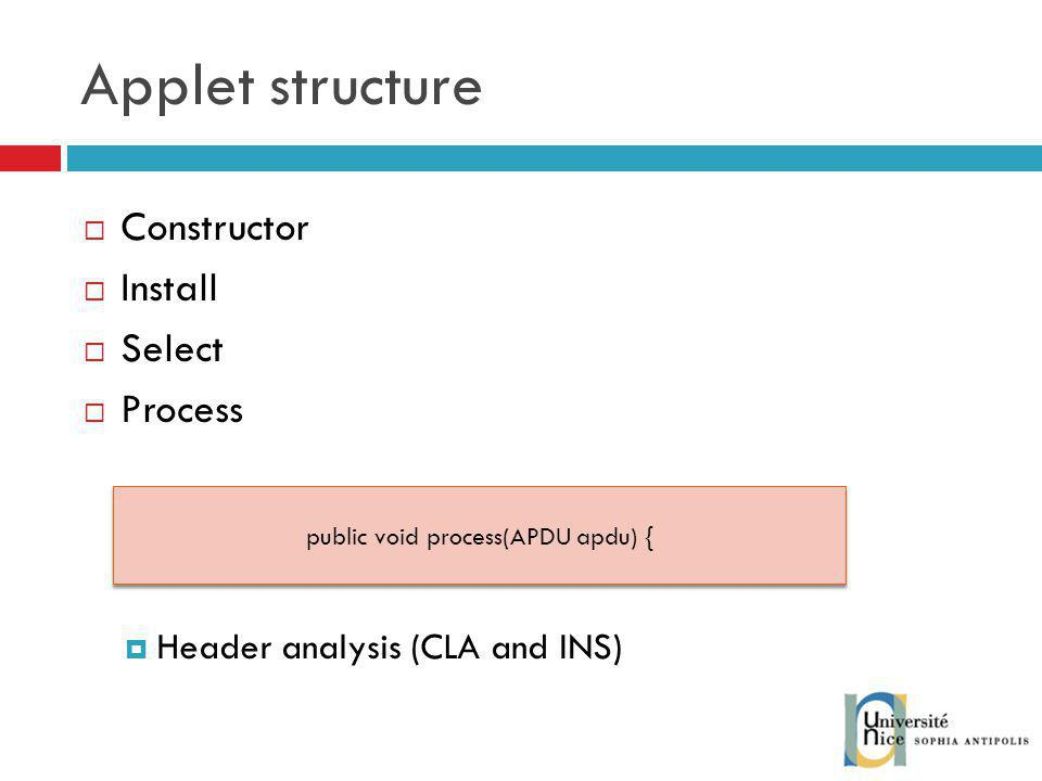 Applet structure Constructor Install Select Process Header analysis (CLA and INS) public void process(APDU apdu) {