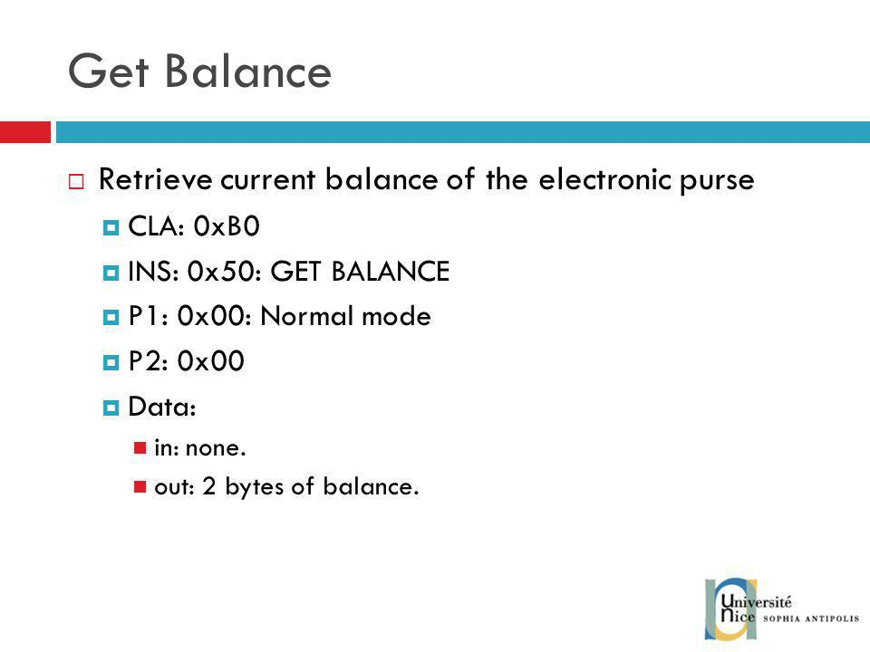 Get Balance Retrieve current balance of the electronic purse CLA: 0xB0 INS: 0x50: GET BALANCE P1: 0x00: Normal mode P2: 0x00 Data: in: none.