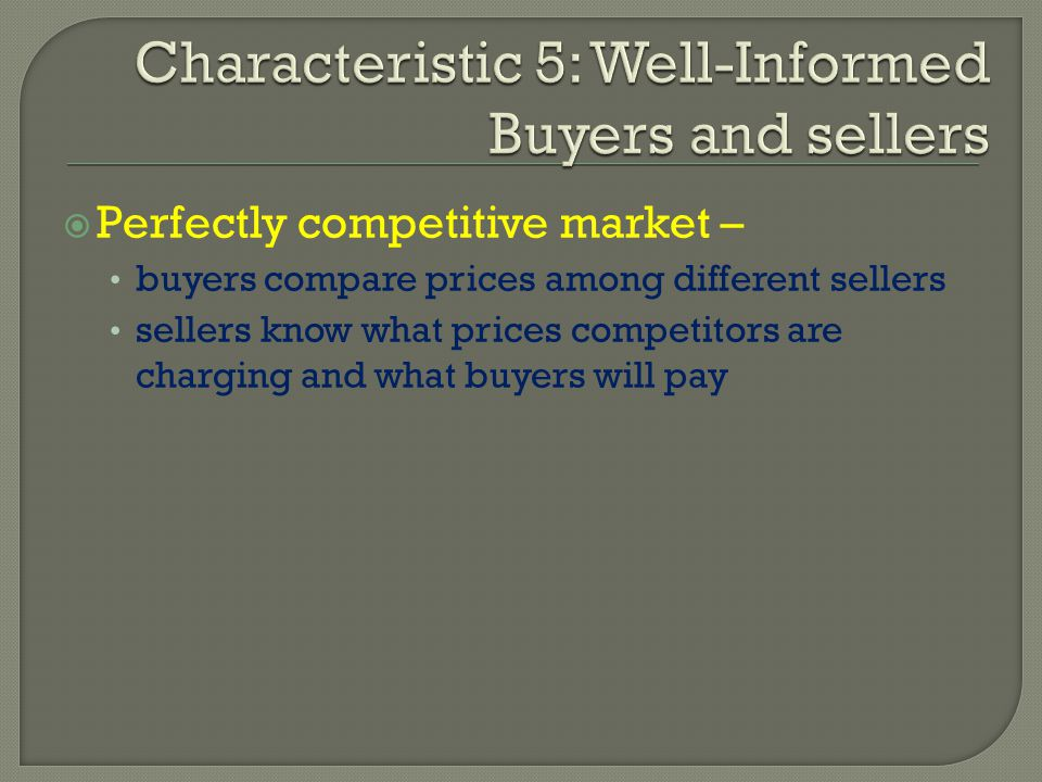 Perfectly competitive market – buyers compare prices among different sellers sellers know what prices competitors are charging and what buyers will pa