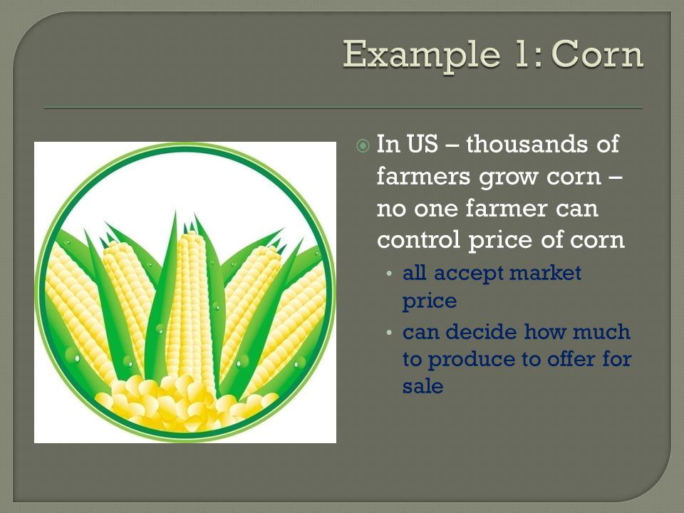 In US – thousands of farmers grow corn – no one farmer can control price of corn all accept market price can decide how much to produce to offer for s
