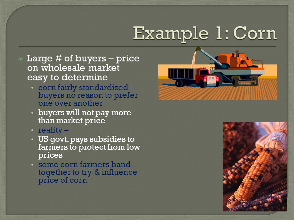 Large # of buyers – price on wholesale market easy to determine corn fairly standardized – buyers no reason to prefer one over another buyers will not