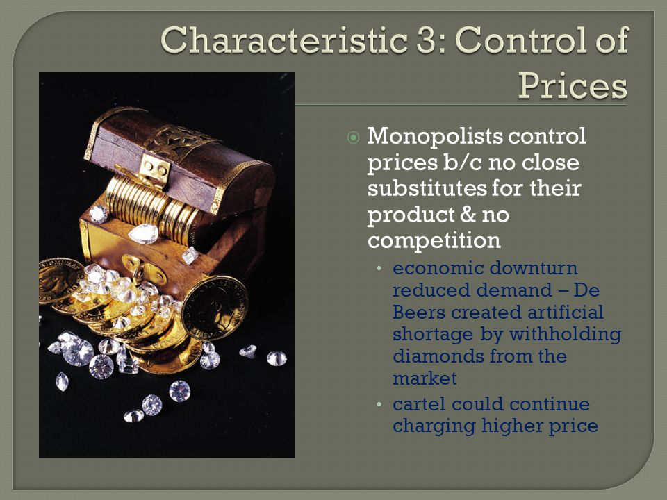 Monopolists control prices b/c no close substitutes for their product & no competition economic downturn reduced demand – De Beers created artificial