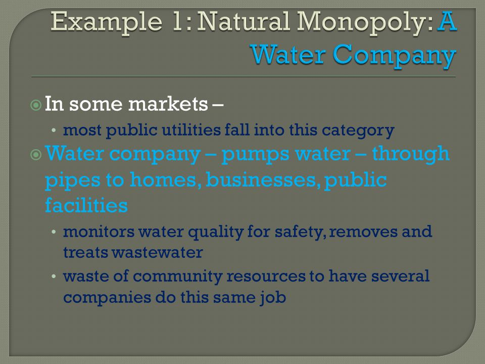 In some markets – most public utilities fall into this category Water company – pumps water – through pipes to homes, businesses, public facilities mo