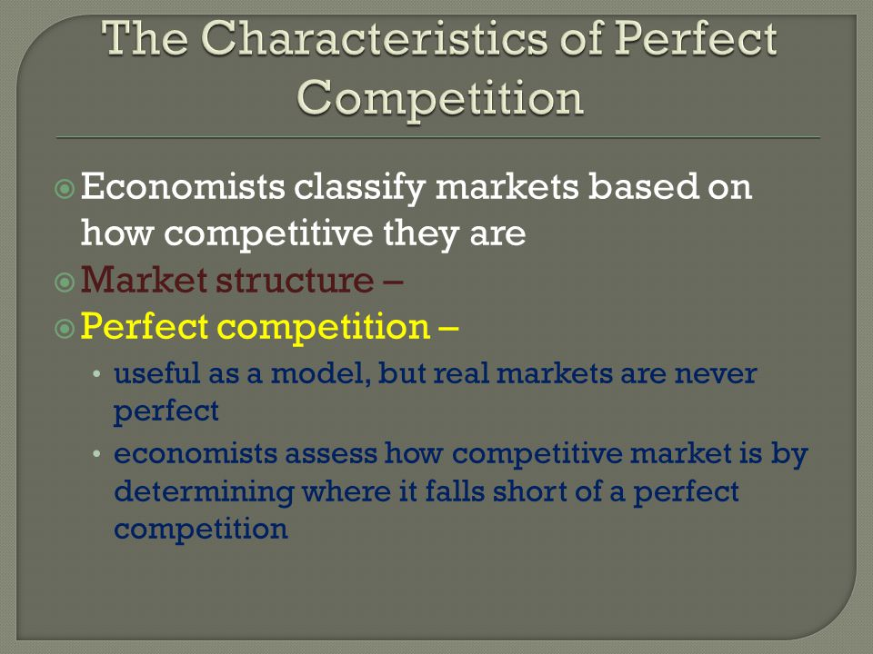 Economists classify markets based on how competitive they are Market structure – Perfect competition – useful as a model, but real markets are never p