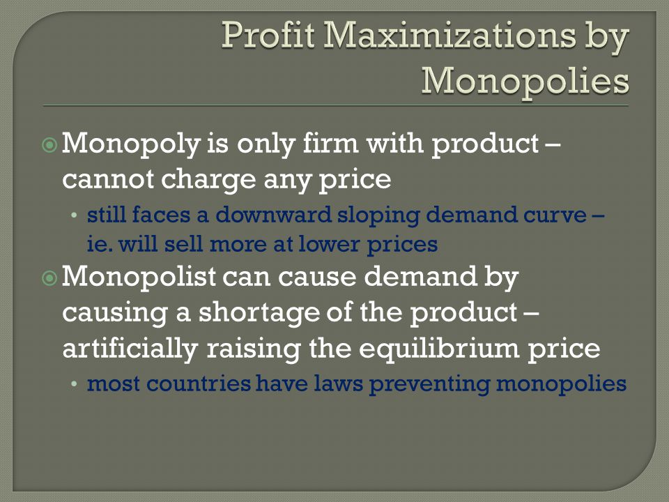 Monopoly is only firm with product – cannot charge any price still faces a downward sloping demand curve – ie. will sell more at lower prices Monopoli