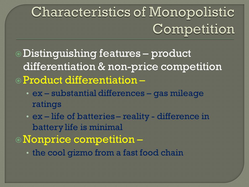 Distinguishing features – product differentiation & non-price competition Product differentiation – ex – substantial differences – gas mileage ratings