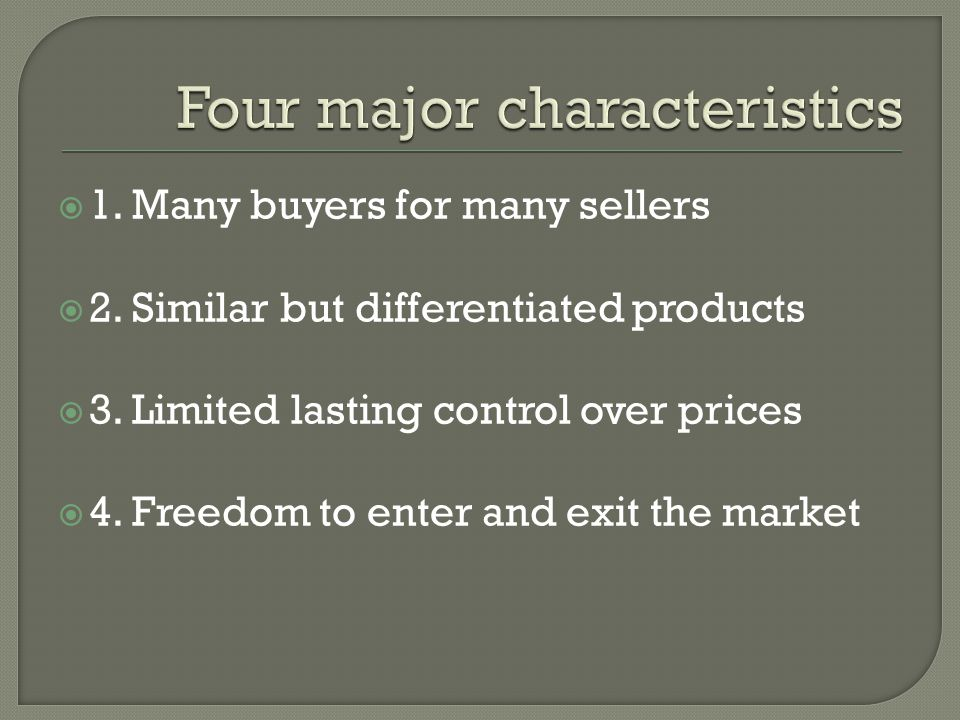1. Many buyers for many sellers 2. Similar but differentiated products 3. Limited lasting control over prices 4. Freedom to enter and exit the market