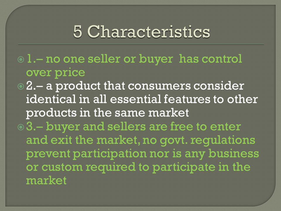 1.– no one seller or buyer has control over price 2.– a product that consumers consider identical in all essential features to other products in the s