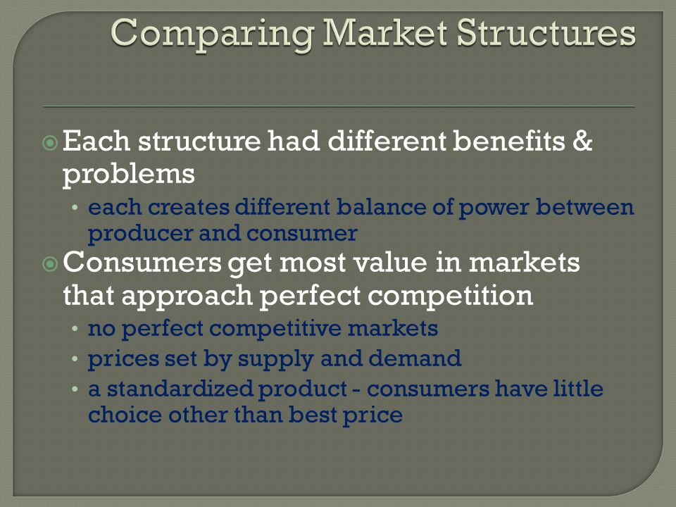Each structure had different benefits & problems each creates different balance of power between producer and consumer Consumers get most value in mar
