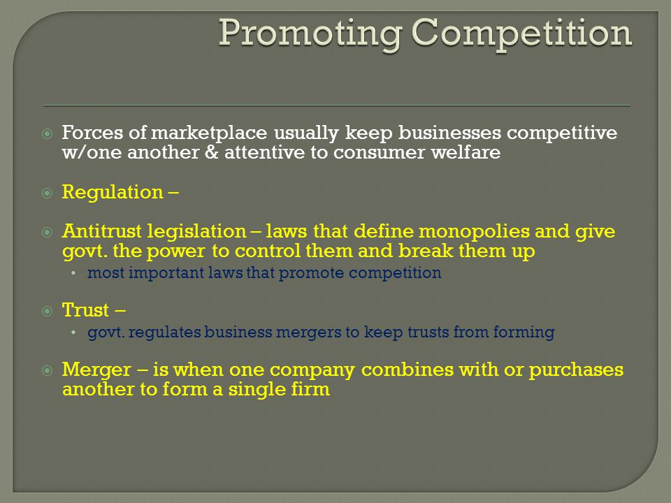 Forces of marketplace usually keep businesses competitive w/one another & attentive to consumer welfare Regulation – Antitrust legislation – laws that