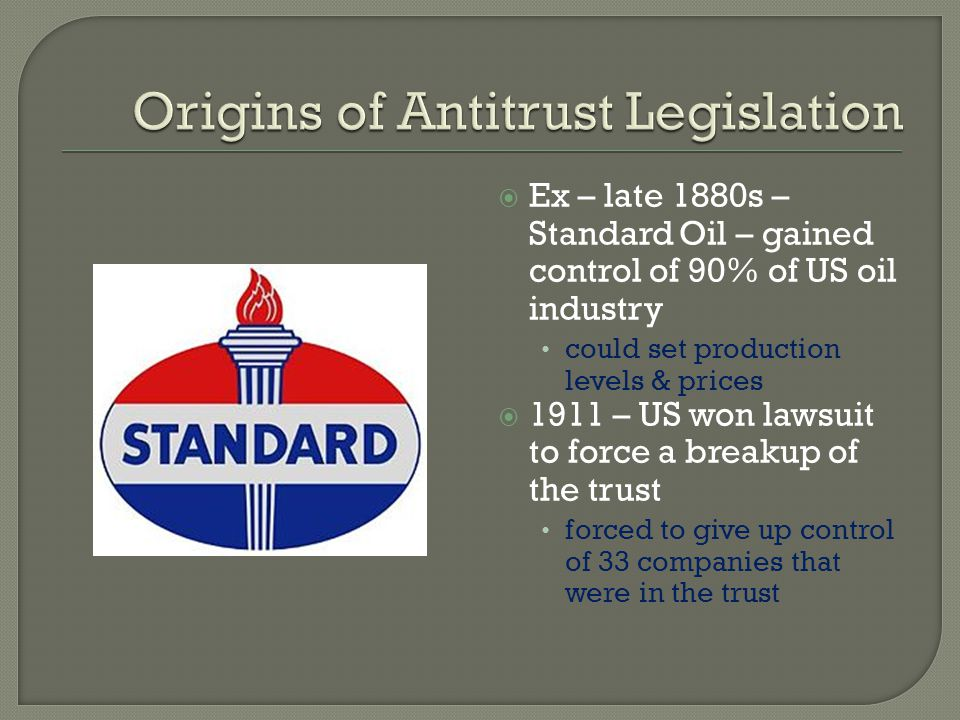 Ex – late 1880s – Standard Oil – gained control of 90% of US oil industry could set production levels & prices 1911 – US won lawsuit to force a breaku