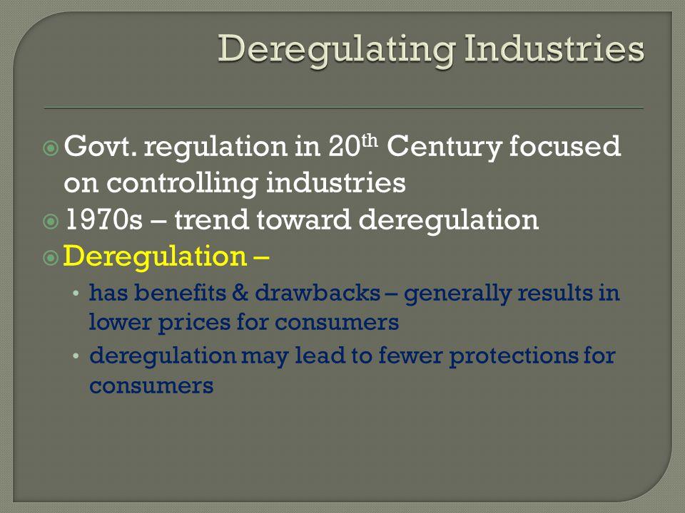 Govt. regulation in 20 th Century focused on controlling industries 1970s – trend toward deregulation Deregulation – has benefits & drawbacks – genera