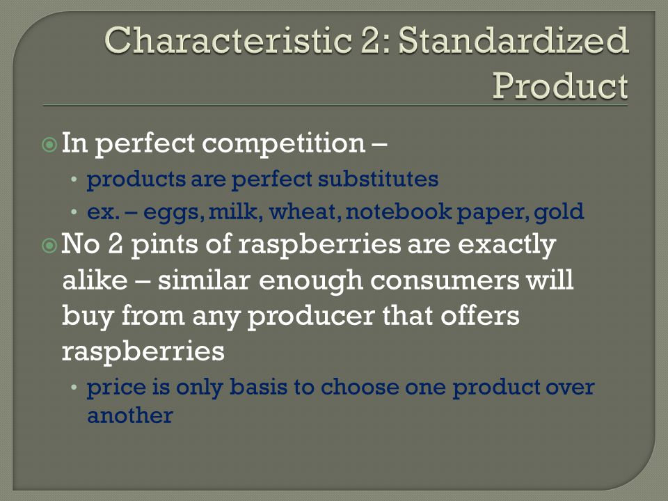 In perfect competition – products are perfect substitutes ex. – eggs, milk, wheat, notebook paper, gold No 2 pints of raspberries are exactly alike –