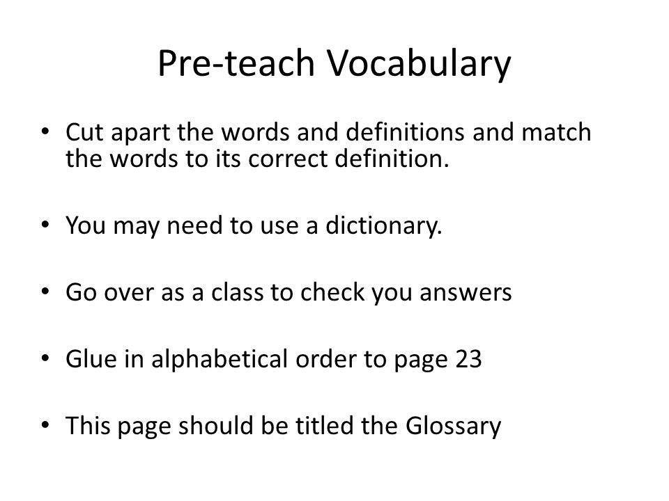 Pre-teach Vocabulary Cut apart the words and definitions and match the words to its correct definition. You may need to use a dictionary. Go over as a