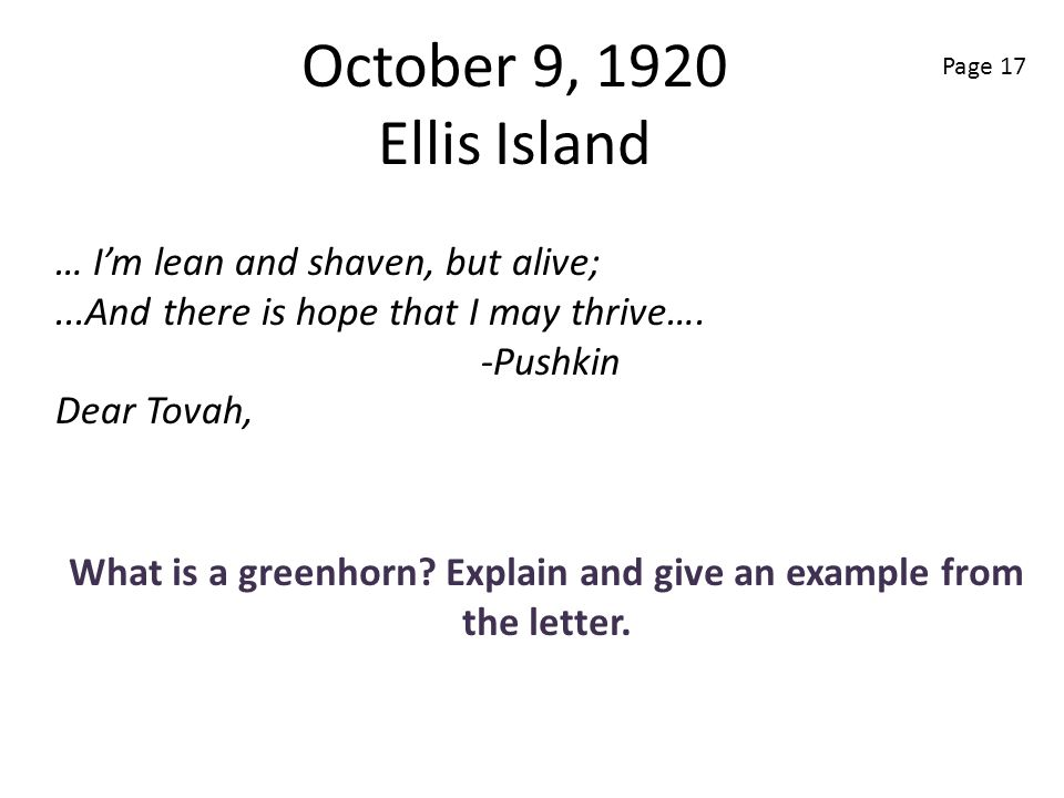 October 9, 1920 Ellis Island What is a greenhorn? Explain and give an example from the letter. … Im lean and shaven, but alive;...And there is hope th