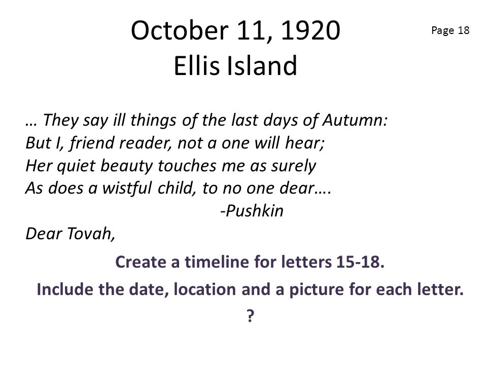 October 11, 1920 Ellis Island Create a timeline for letters 15-18. Include the date, location and a picture for each letter. ? … They say ill things o