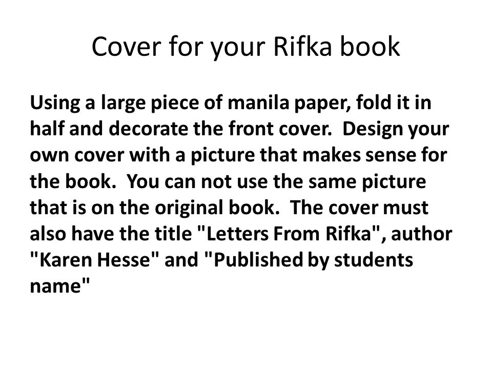 Cover for your Rifka book Using a large piece of manila paper, fold it in half and decorate the front cover. Design your own cover with a picture that