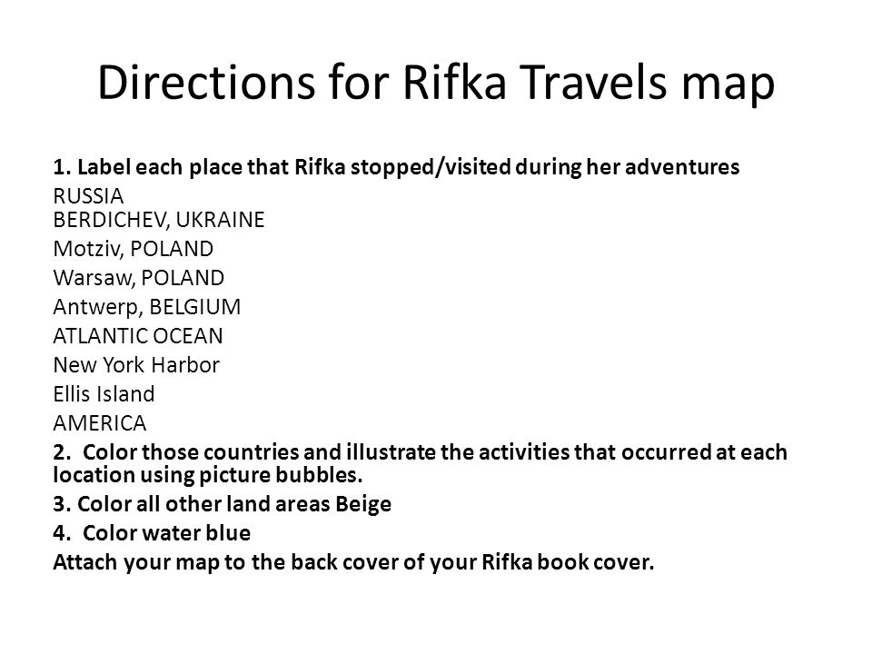 Directions for Rifka Travels map 1. Label each place that Rifka stopped/visited during her adventures RUSSIA BERDICHEV, UKRAINE Motziv, POLAND Warsaw,