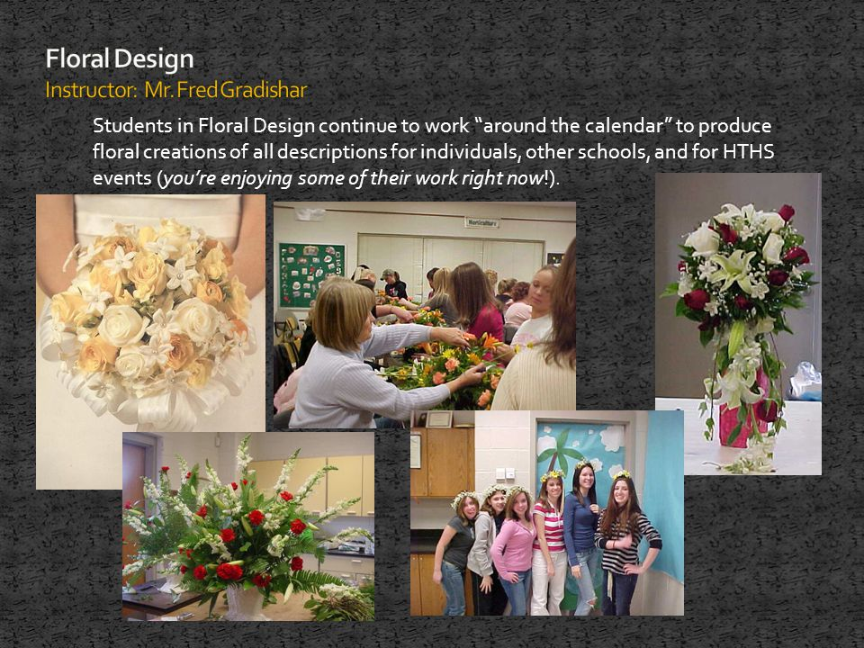 Students in Floral Design continue to work around the calendar to produce floral creations of all descriptions for individuals, other schools, and for HTHS events (youre enjoying some of their work right now!).